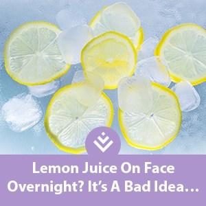 Lemon Juice On Face Overnight? Its A Bad Idea…   Makeover