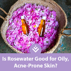 Is Rosewater Good for Oily, Acne-Prone Skin?
